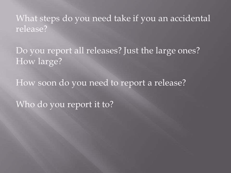 What steps do you need take if you an accidental release? Do you report all releases? Just the large ones? How large? How soon do you need to report a