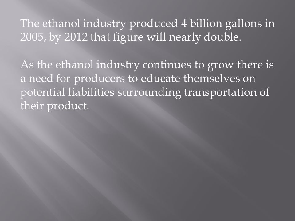 The ethanol industry produced 4 billion gallons in 2005, by 2012 that figure will nearly double. As the ethanol industry continues to grow there is a