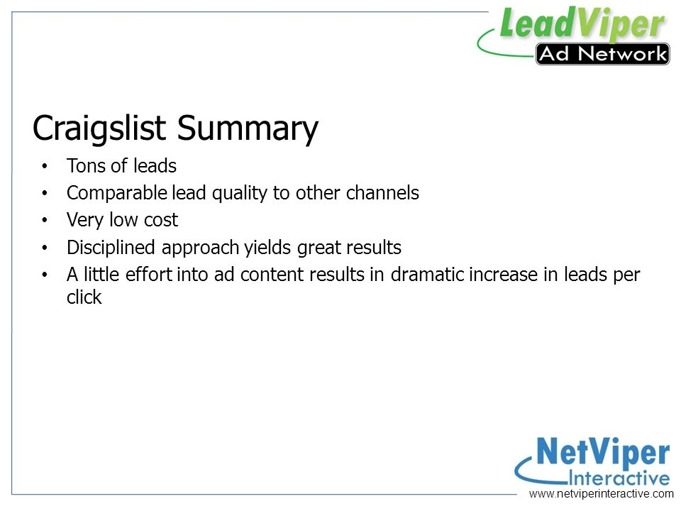 Craigslist Summary Tons of leads Comparable lead quality to other channels Very low cost Disciplined approach yields great results A little effort into ad content results in dramatic increase in leads per click