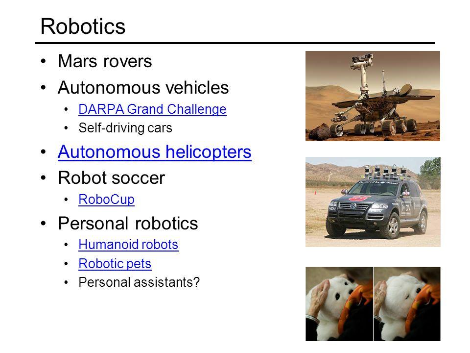 Robotics Mars rovers Autonomous vehicles DARPA Grand Challenge Self-driving cars Autonomous helicopters Robot soccer RoboCup Personal robotics Humanoid robots Robotic pets Personal assistants