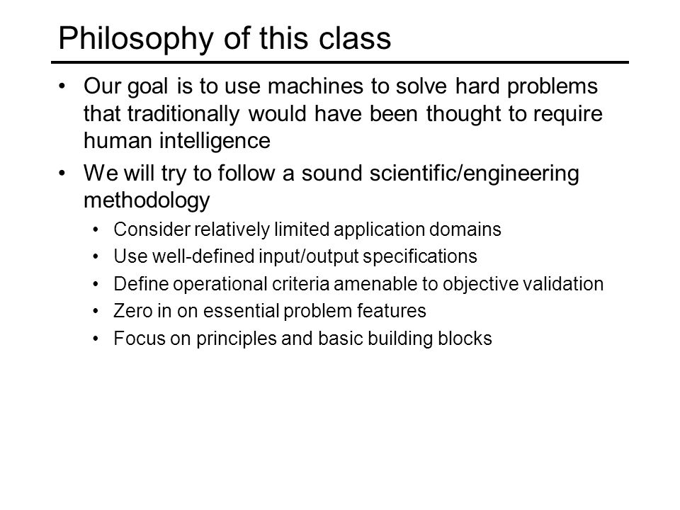 Philosophy of this class Our goal is to use machines to solve hard problems that traditionally would have been thought to require human intelligence We will try to follow a sound scientific/engineering methodology Consider relatively limited application domains Use well-defined input/output specifications Define operational criteria amenable to objective validation Zero in on essential problem features Focus on principles and basic building blocks