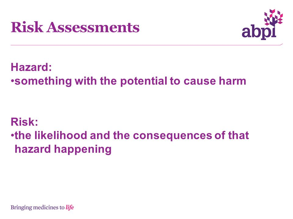 Risk Assessments Hazard: something with the potential to cause harm Risk: the likelihood and the consequences of that hazard happening