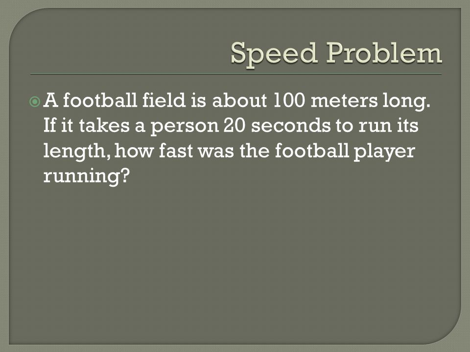 A football field is about 100 meters long. If it takes a person 20 seconds to run its length, how fast was the football player running?