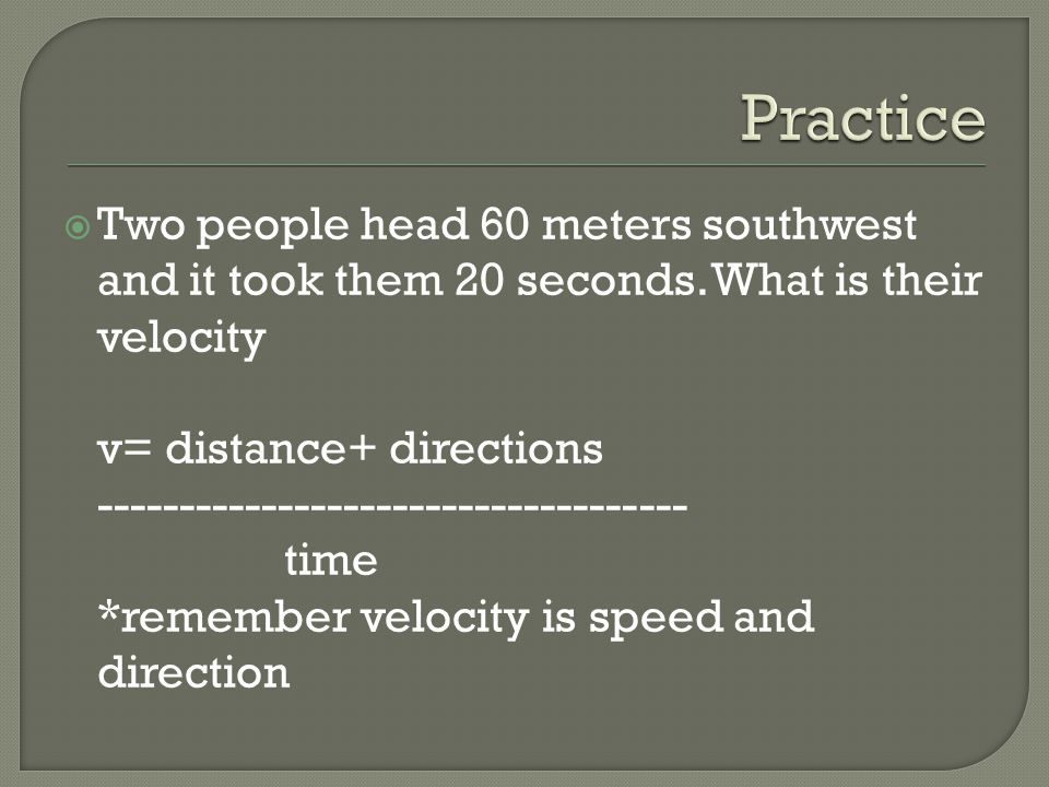 Two people head 60 meters southwest and it took them 20 seconds. What is their velocity v= distance+ directions ------------------------------------ t