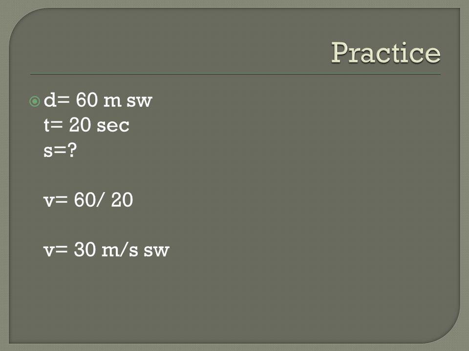 d= 60 m sw t= 20 sec s=? v= 60/ 20 v= 30 m/s sw
