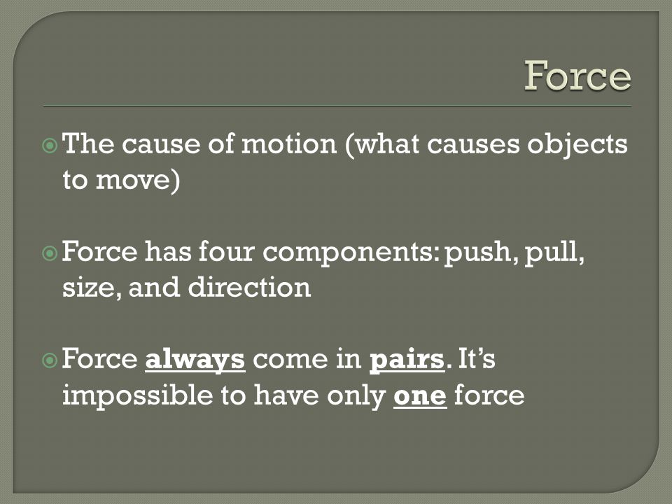 The cause of motion (what causes objects to move) Force has four components: push, pull, size, and direction Force always come in pairs. Its impossibl