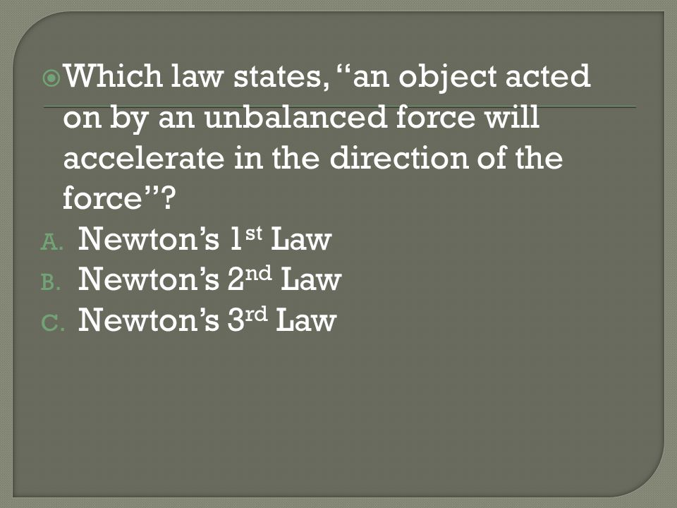 Which law states, an object acted on by an unbalanced force will accelerate in the direction of the force? A. Newtons 1 st Law B. Newtons 2 nd Law C.