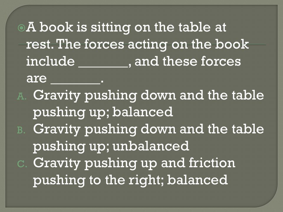 A book is sitting on the table at rest. The forces acting on the book include _______, and these forces are _______. A. Gravity pushing down and the t