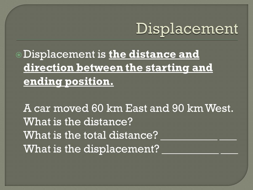 Displacement is the distance and direction between the starting and ending position. A car moved 60 km East and 90 km West. What is the distance? What