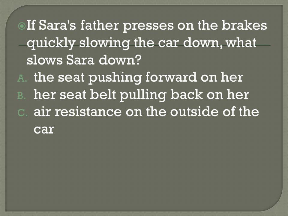 If Sara's father presses on the brakes quickly slowing the car down, what slows Sara down? A. the seat pushing forward on her B. her seat belt pulling