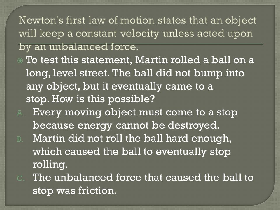 To test this statement, Martin rolled a ball on a long, level street. The ball did not bump into any object, but it eventually came to a stop. How is
