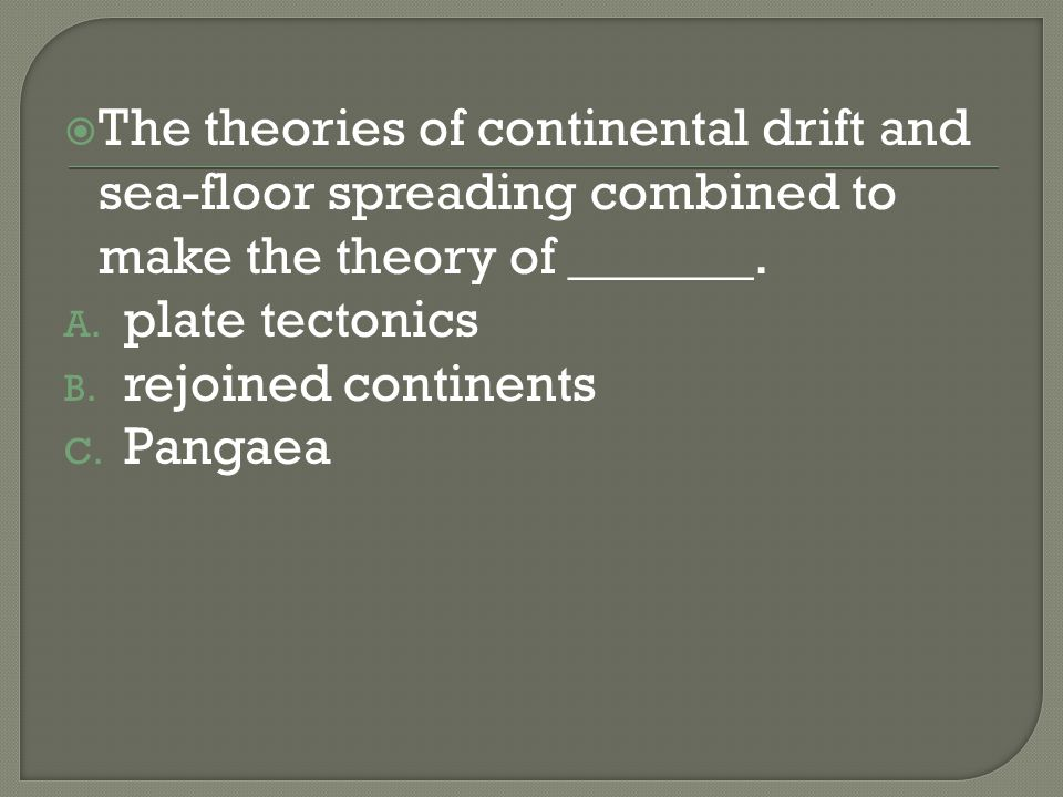 The theories of continental drift and sea-floor spreading combined to make the theory of _______. A. plate tectonics B. rejoined continents C. Pangaea