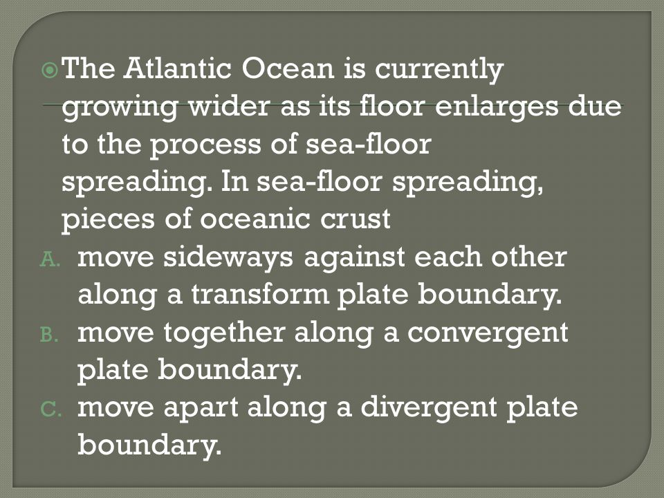 The Atlantic Ocean is currently growing wider as its floor enlarges due to the process of sea-floor spreading. In sea-floor spreading, pieces of ocean