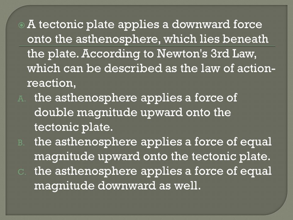 A tectonic plate applies a downward force onto the asthenosphere, which lies beneath the plate. According to Newton's 3rd Law, which can be described