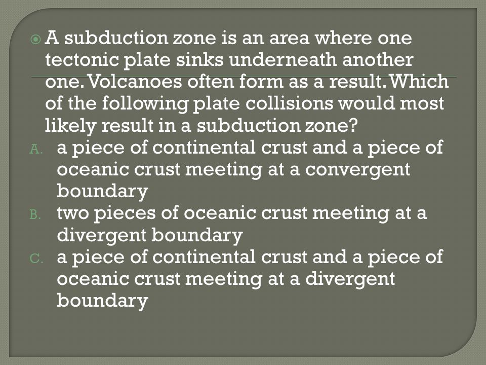 A subduction zone is an area where one tectonic plate sinks underneath another one. Volcanoes often form as a result. Which of the following plate col