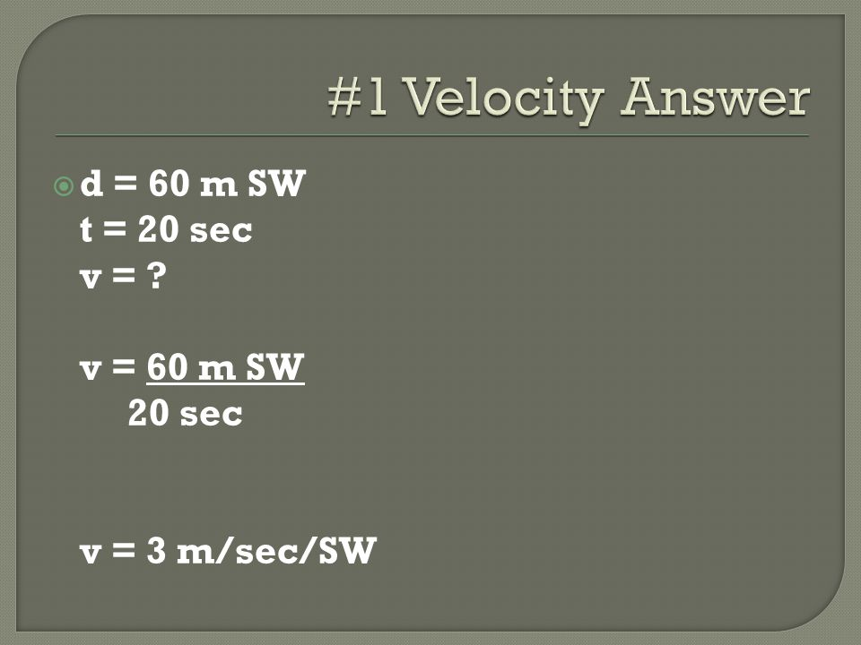 d = 60 m SW t = 20 sec v = ? v = 60 m SW 20 sec v = 3 m/sec/SW