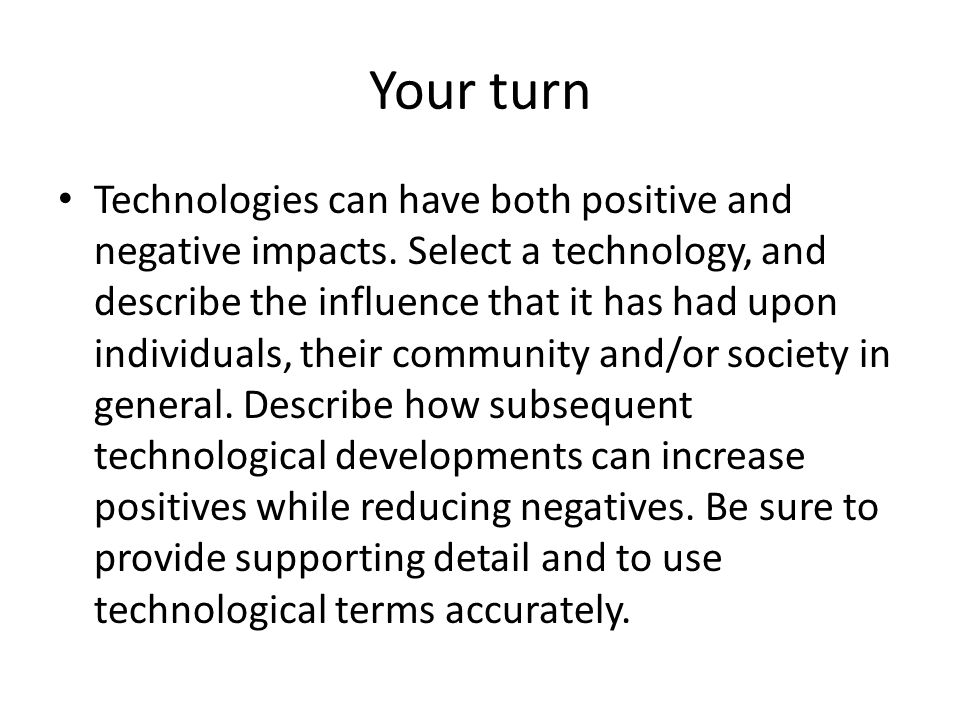 Your turn Technologies can have both positive and negative impacts. Select a technology, and describe the influence that it has had upon individuals,