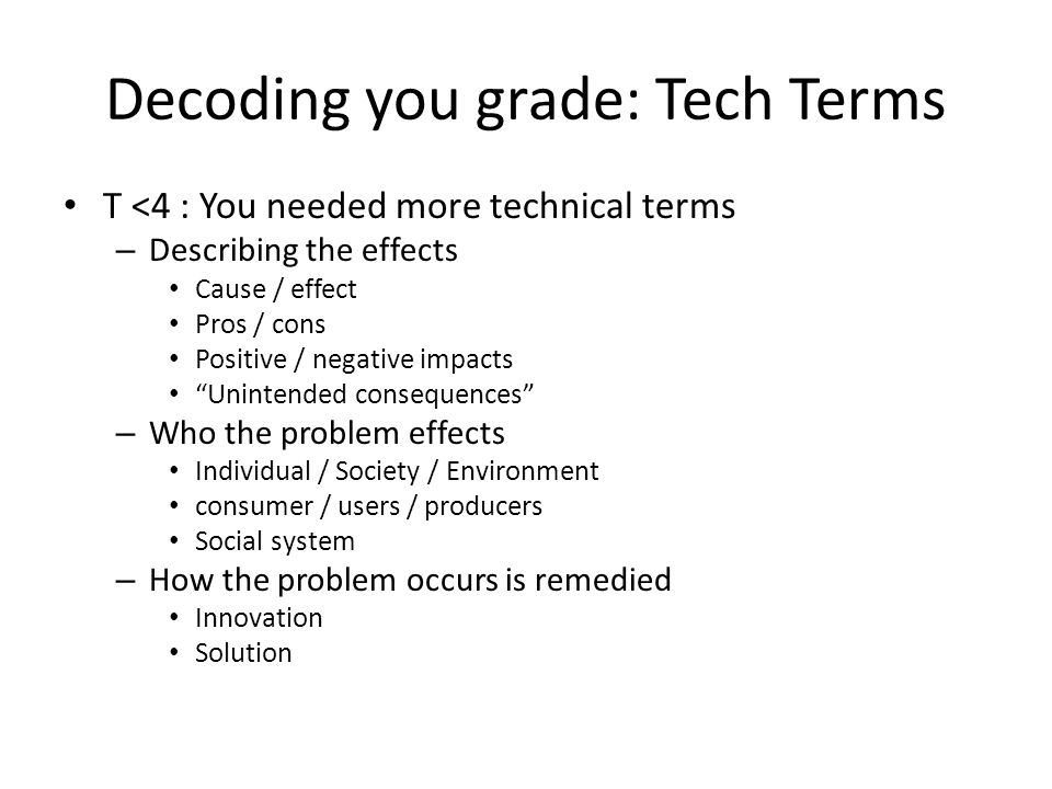 Decoding you grade: Tech Terms T <4 : You needed more technical terms – Describing the effects Cause / effect Pros / cons Positive / negative impacts