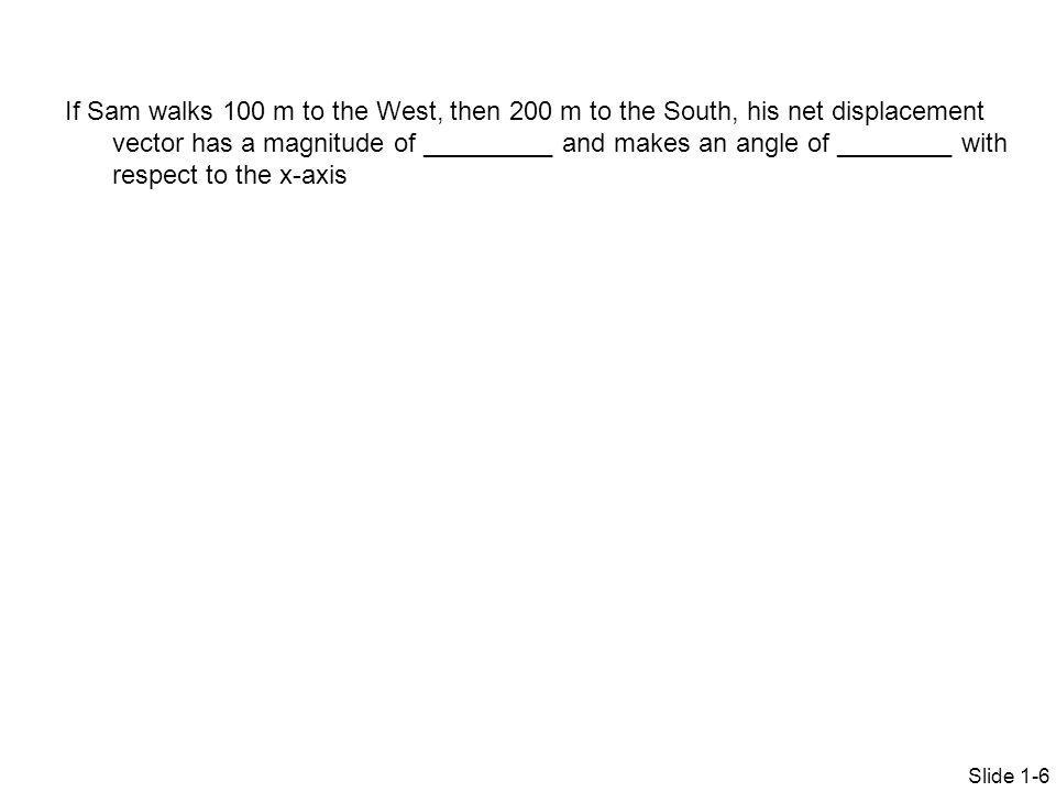 Slide 1-6 If Sam walks 100 m to the West, then 200 m to the South, his net displacement vector has a magnitude of _________ and makes an angle of ____
