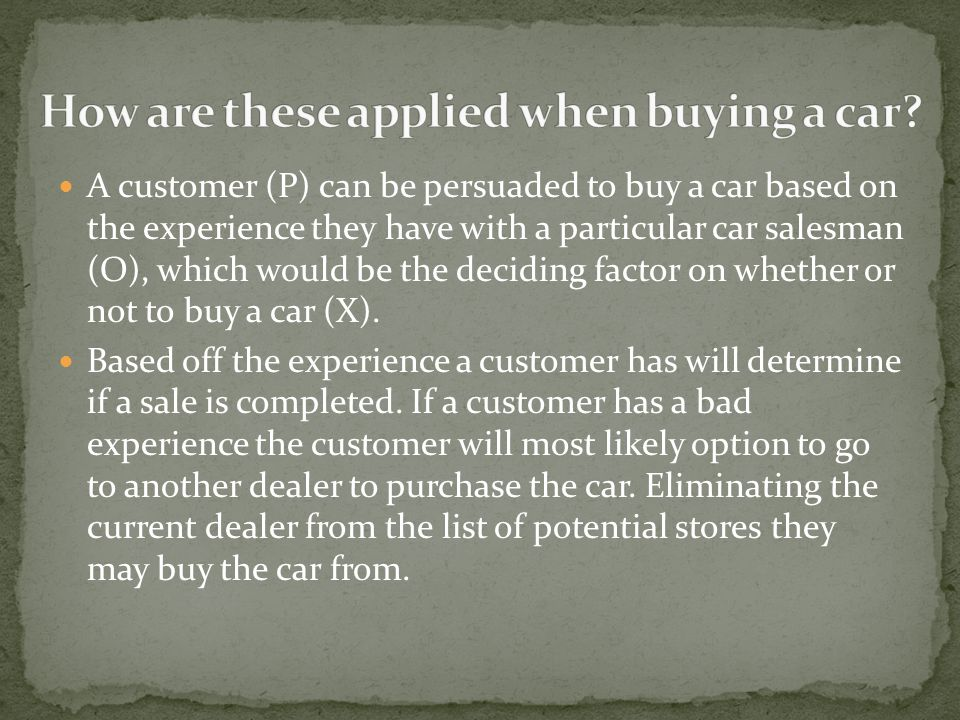 A customer (P) can be persuaded to buy a car based on the experience they have with a particular car salesman (O), which would be the deciding factor