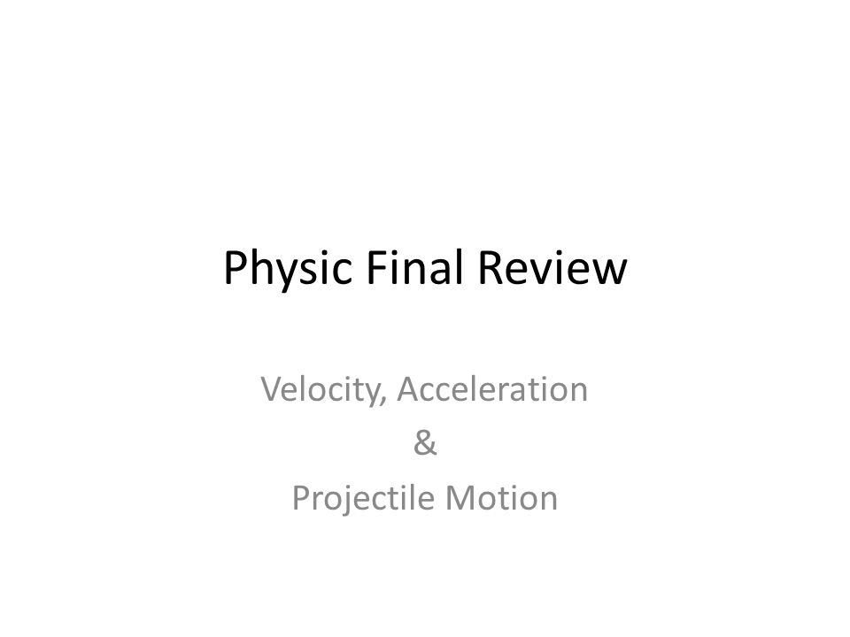 Physic Final Review Velocity, Acceleration & Projectile Motion