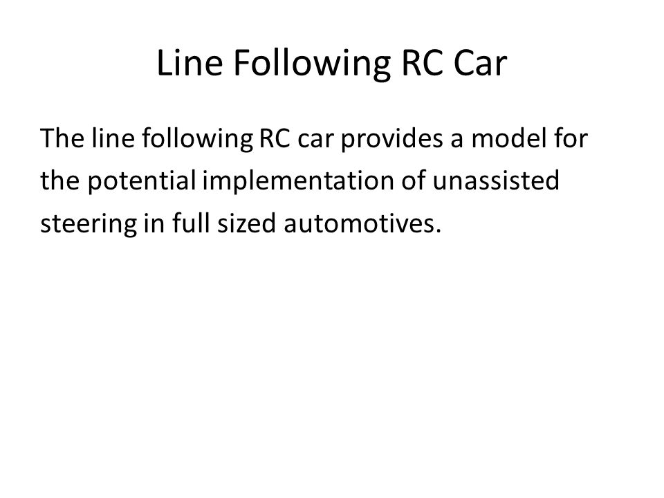 Line Following RC Car The line following RC car provides a model for the potential implementation of unassisted steering in full sized automotives.