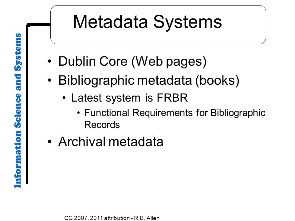 Metadata Systems Dublin Core (Web pages) Bibliographic metadata (books) Latest system is FRBR Functional Requirements for Bibliographic Records Archival metadata CC 2007, 2011 attribution - R.B.