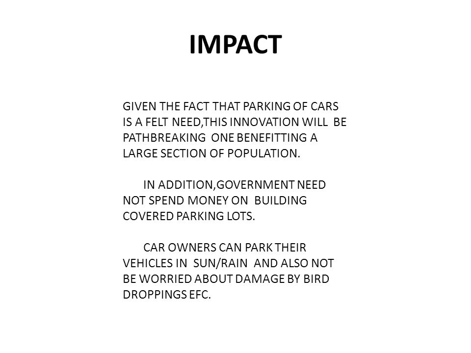 IMPACT GIVEN THE FACT THAT PARKING OF CARS IS A FELT NEED,THIS INNOVATION WILL BE PATHBREAKING ONE BENEFITTING A LARGE SECTION OF POPULATION.