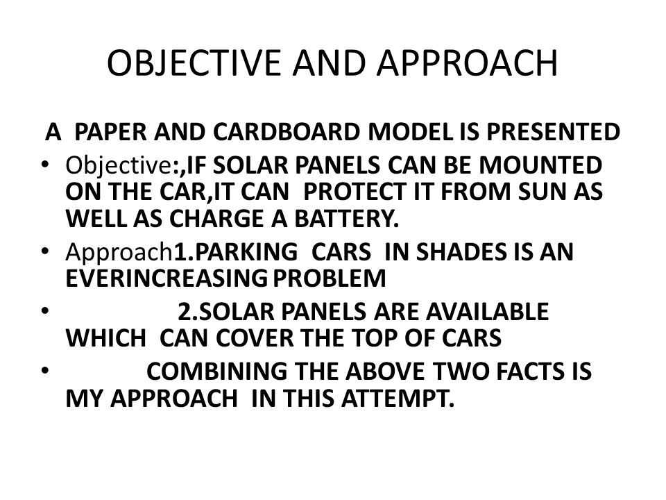 OBJECTIVE AND APPROACH A PAPER AND CARDBOARD MODEL IS PRESENTED Objective:,IF SOLAR PANELS CAN BE MOUNTED ON THE CAR,IT CAN PROTECT IT FROM SUN AS WELL AS CHARGE A BATTERY.