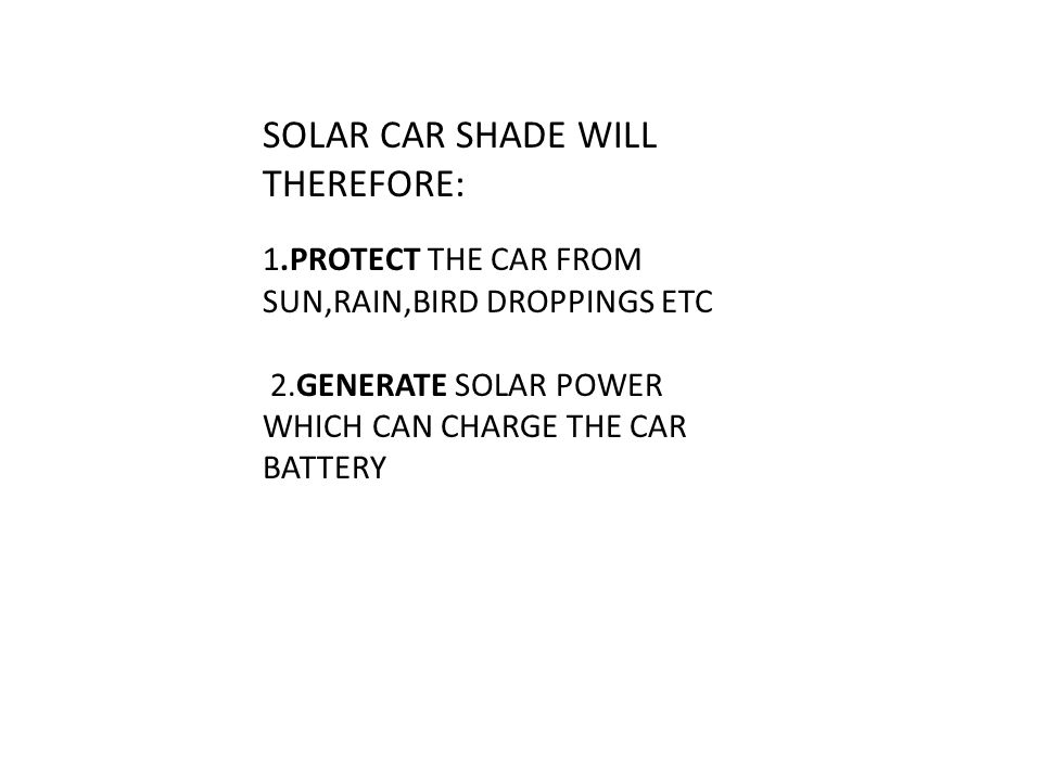 SOLAR CAR SHADE WILL THEREFORE: 1.PROTECT THE CAR FROM SUN,RAIN,BIRD DROPPINGS ETC 2.GENERATE SOLAR POWER WHICH CAN CHARGE THE CAR BATTERY