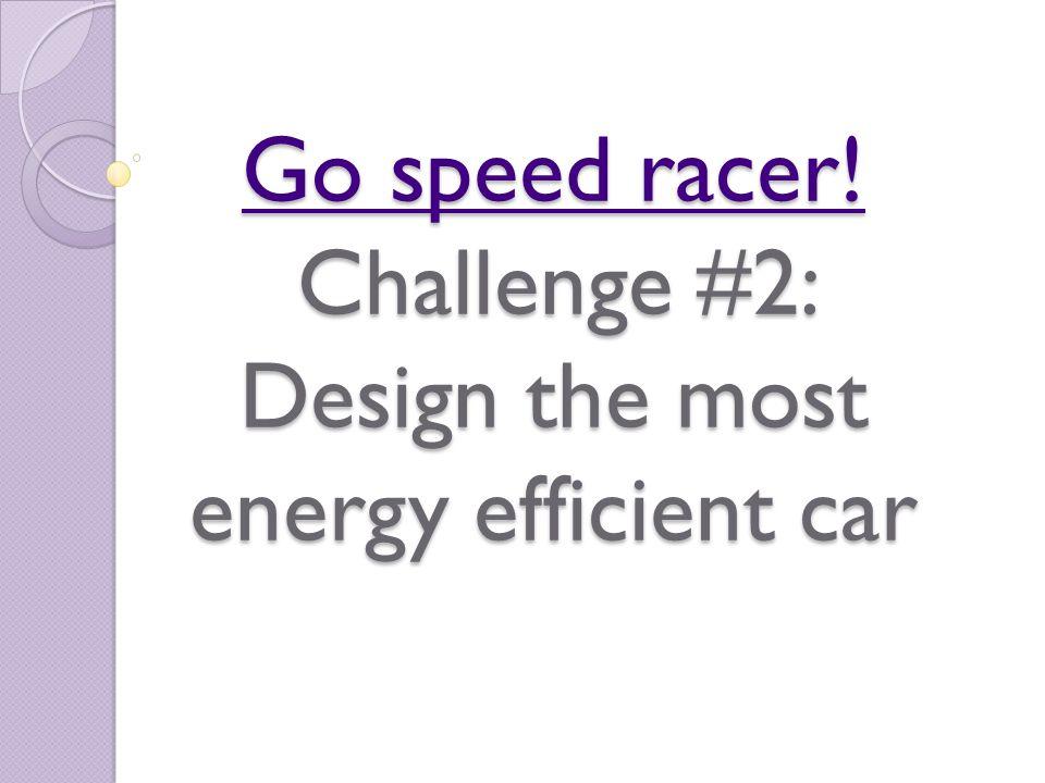 Go speed racer! Go speed racer! Challenge #2: Design the most energy efficient car Go speed racer!