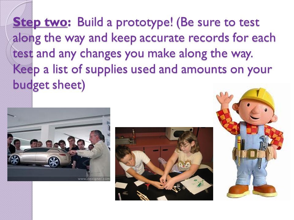 Step two: Build a prototype! (Be sure to test along the way and keep accurate records for each test and any changes you make along the way. Keep a lis