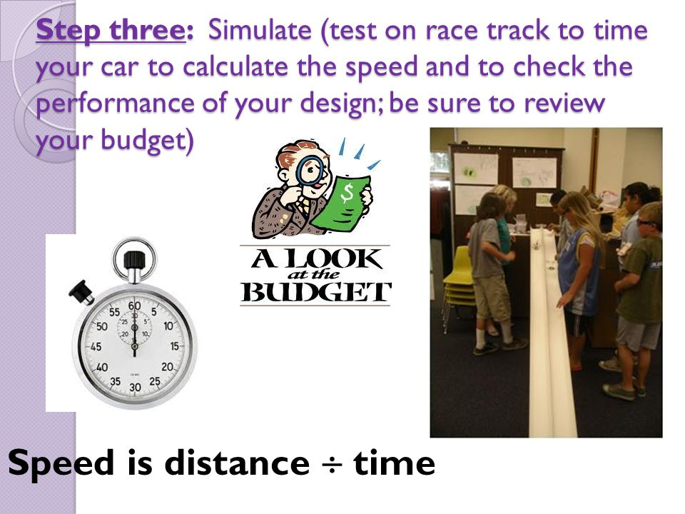 Step three: Simulate (test on race track to time your car to calculate the speed and to check the performance of your design; be sure to review your b