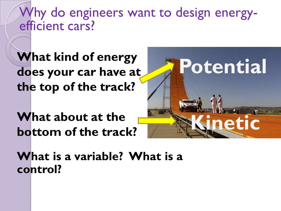 What kind of energy does your car have at the top of the track? What about at the bottom of the track? What is a variable? What is a control? Why do e