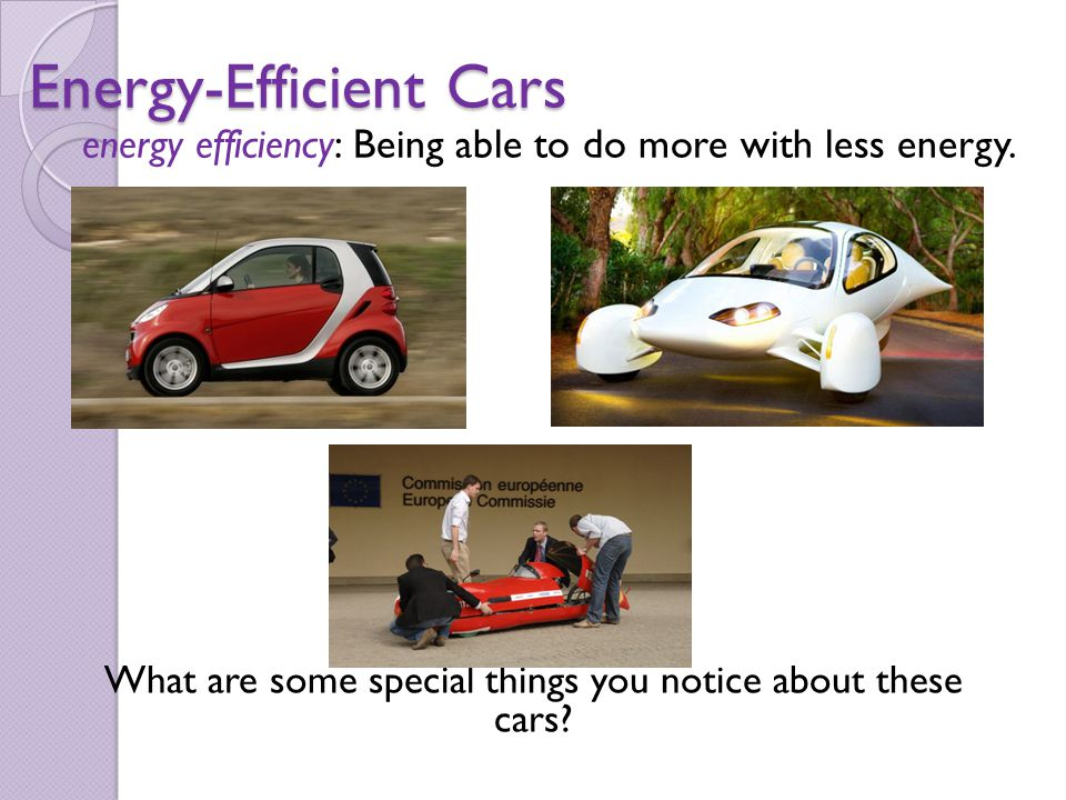 Energy-Efficient Cars What are some special things you notice about these cars? energy efficiency: Being able to do more with less energy.