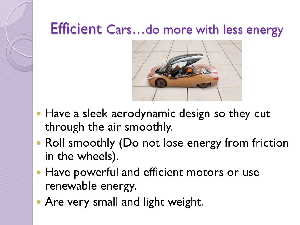 Efficient Cars…do more with less energy Have a sleek aerodynamic design so they cut through the air smoothly. Roll smoothly (Do not lose energy from f