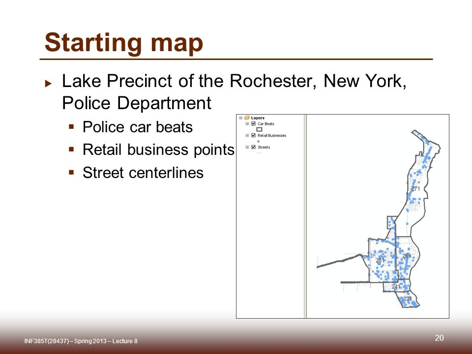 Starting map Lake Precinct of the Rochester, New York, Police Department Police car beats Retail business points Street centerlines 20 INF385T(28437) – Spring 2013 – Lecture 8