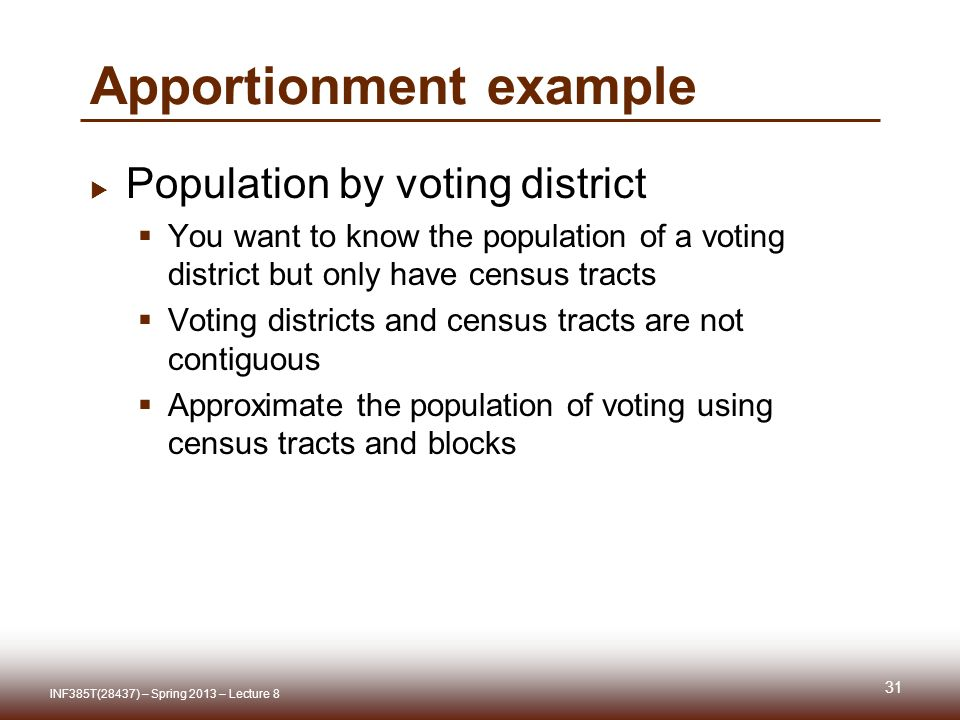 Apportionment example Population by voting district You want to know the population of a voting district but only have census tracts Voting districts and census tracts are not contiguous Approximate the population of voting using census tracts and blocks 31 INF385T(28437) – Spring 2013 – Lecture 8