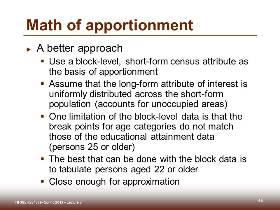 Math of apportionment A better approach Use a block-level, short-form census attribute as the basis of apportionment Assume that the long-form attribute of interest is uniformly distributed across the short-form population (accounts for unoccupied areas) One limitation of the block-level data is that the break points for age categories do not match those of the educational attainment data (persons 25 or older) The best that can be done with the block data is to tabulate persons aged 22 or older Close enough for approximation INF385T(28437) – Spring 2013 – Lecture 8 46