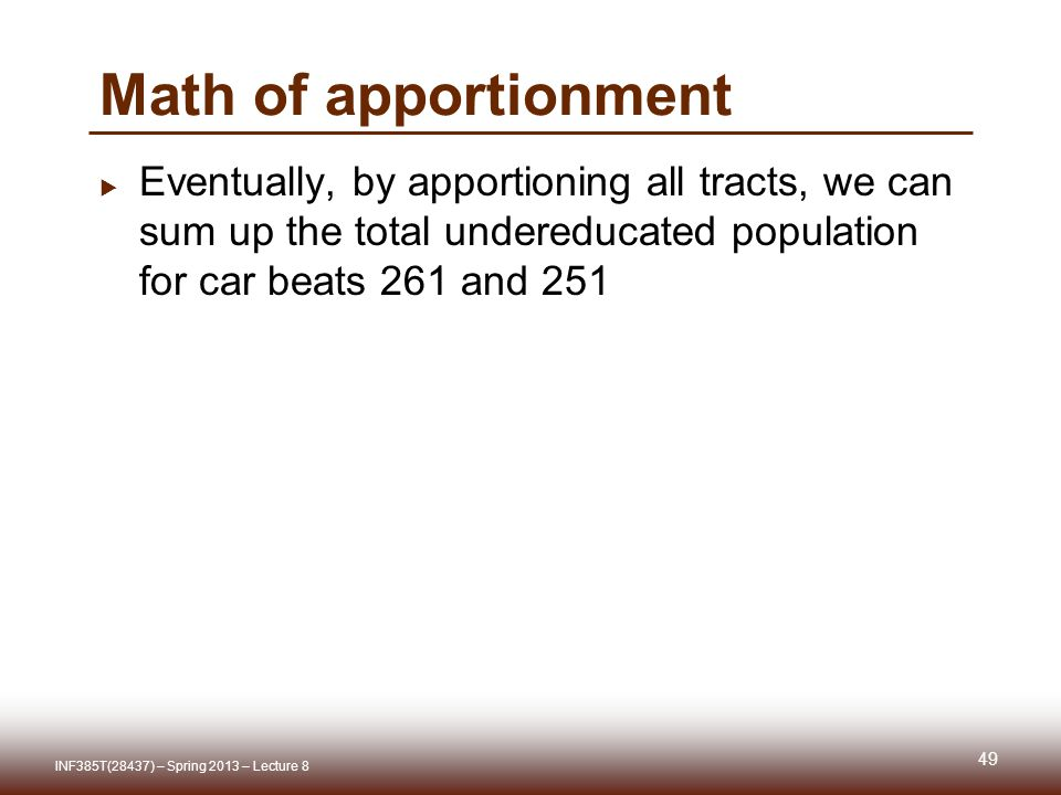 Math of apportionment Eventually, by apportioning all tracts, we can sum up the total undereducated population for car beats 261 and 251 INF385T(28437