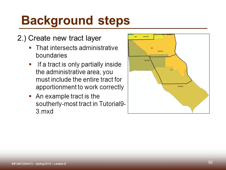 Background steps 2.) Create new tract layer That intersects administrative boundaries If a tract is only partially inside the administrative area, you must include the entire tract for apportionment to work correctly An example tract is the southerly-most tract in Tutorial9- 3.mxd INF385T(28437) – Spring 2013 – Lecture 8 52