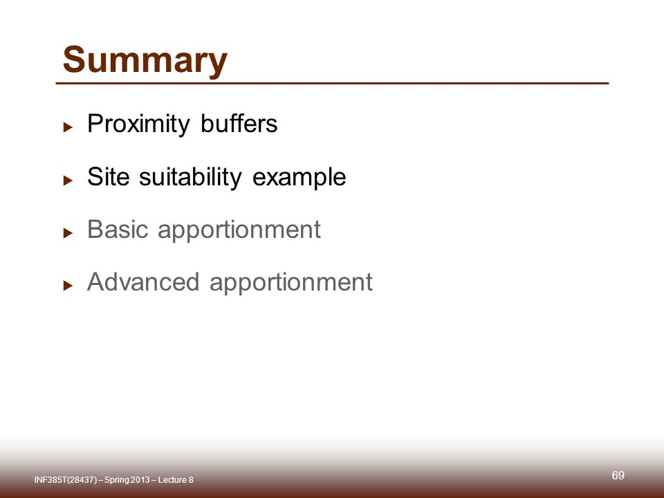 Summary Proximity buffers Site suitability example Basic apportionment Advanced apportionment 69 INF385T(28437) – Spring 2013 – Lecture 8