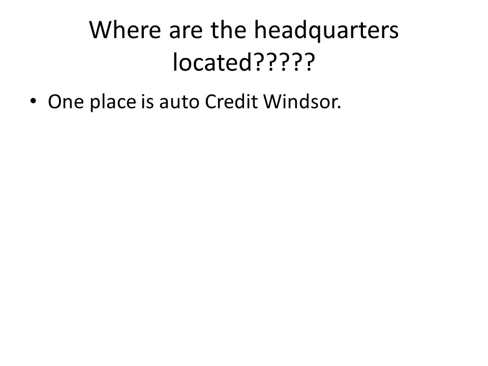 Where are the headquarters located????? One place is auto Credit Windsor.