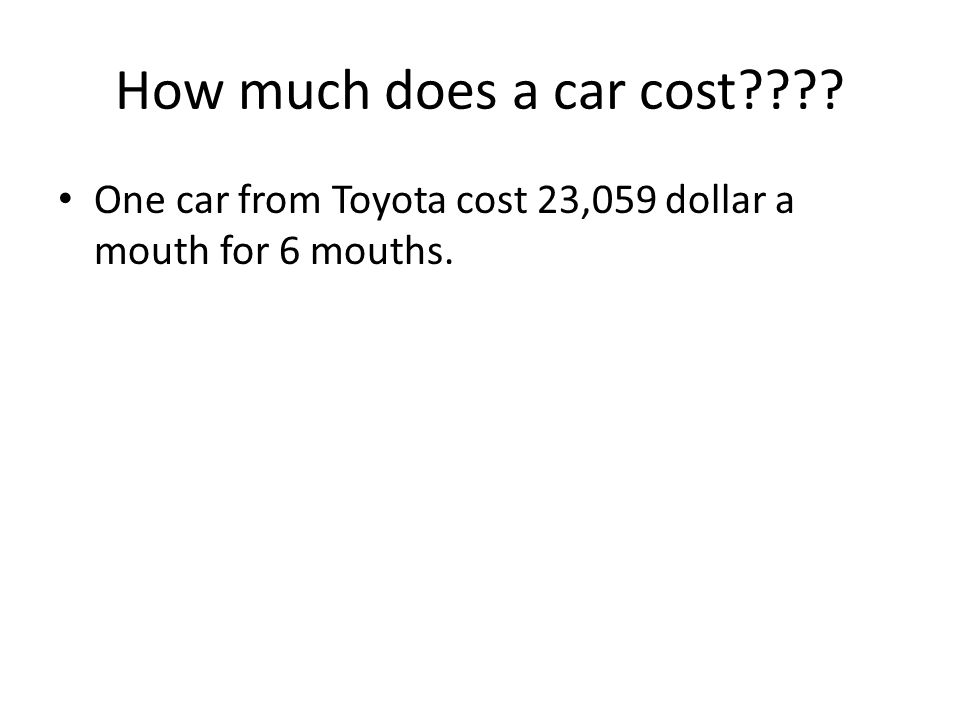 How much does a car cost???? One car from Toyota cost 23,059 dollar a mouth for 6 mouths.