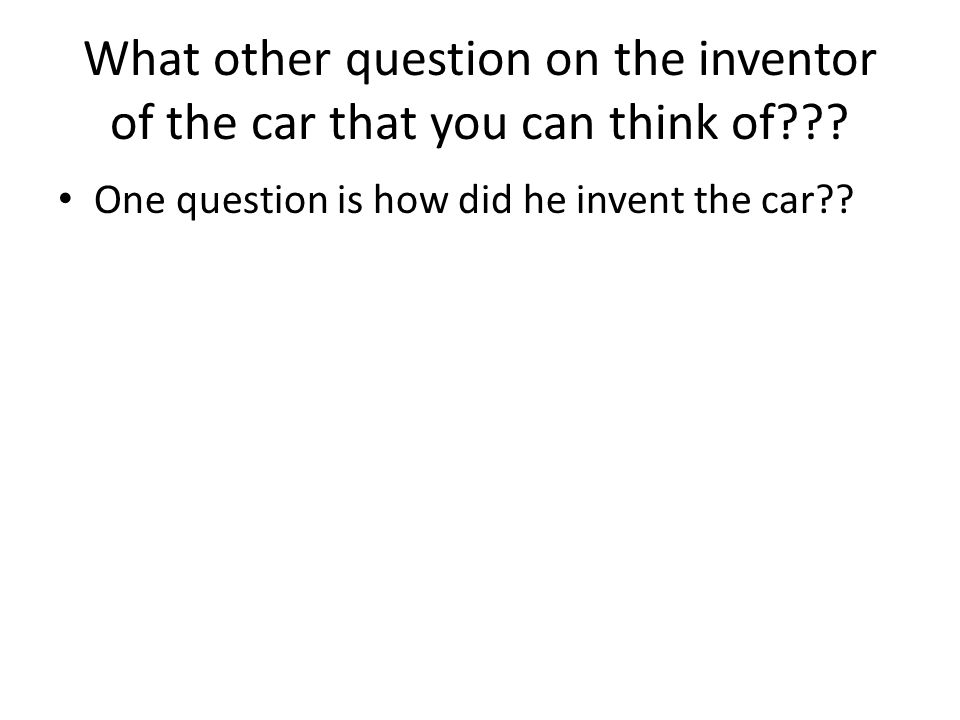 What other question on the inventor of the car that you can think of??.