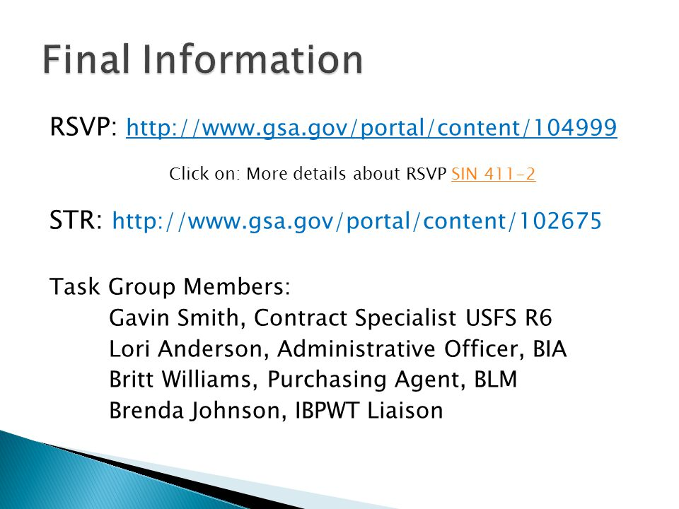 RSVP: http://www.gsa.gov/portal/content/104999 Click on: More details about RSVP SIN 411-2 SIN 411-2 STR: http://www.gsa.gov/portal/content/102675 Task Group Members: Gavin Smith, Contract Specialist USFS R6 Lori Anderson, Administrative Officer, BIA Britt Williams, Purchasing Agent, BLM Brenda Johnson, IBPWT Liaison