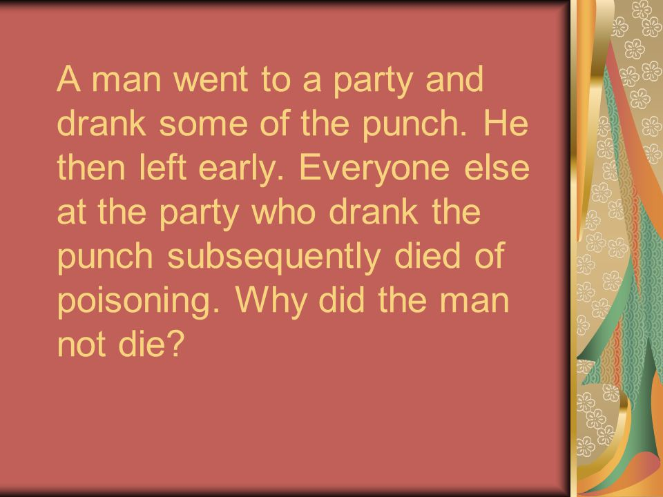A man went to a party and drank some of the punch. He then left early. Everyone else at the party who drank the punch subsequently died of poisoning.