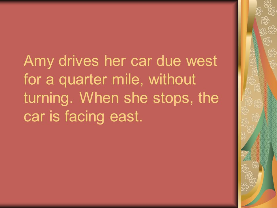 Amy drives her car due west for a quarter mile, without turning. When she stops, the car is facing east.