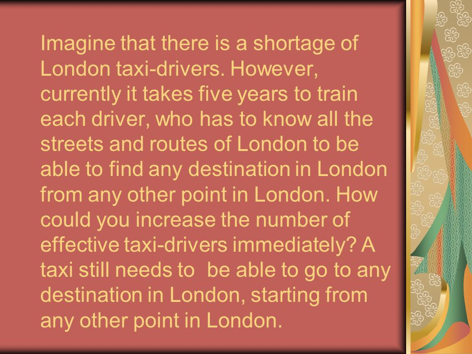 Imagine that there is a shortage of London taxi-drivers. However, currently it takes five years to train each driver, who has to know all the streets