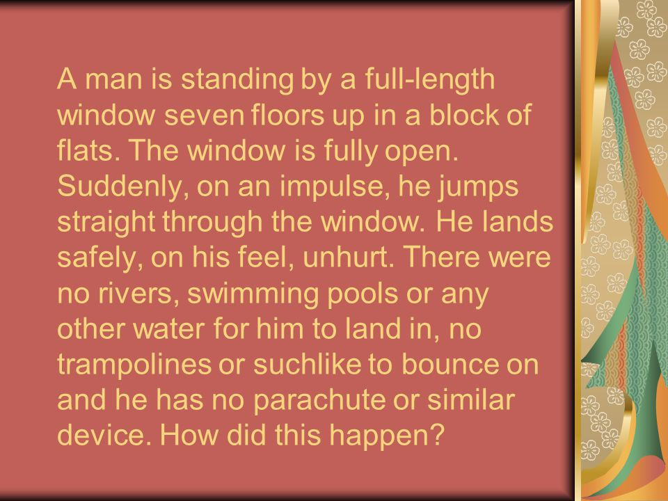 A man is standing by a full-length window seven floors up in a block of flats. The window is fully open. Suddenly, on an impulse, he jumps straight th